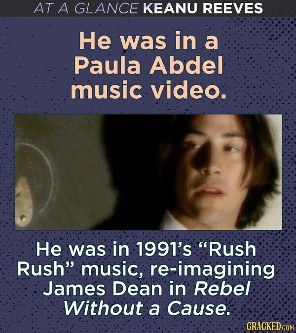 AT A GLANCE KEANU REEVES He was in a Paula Abdel music video. He was in 1991's Rush Rush music, re-imagining James Dean in Rebel Without a Cause.