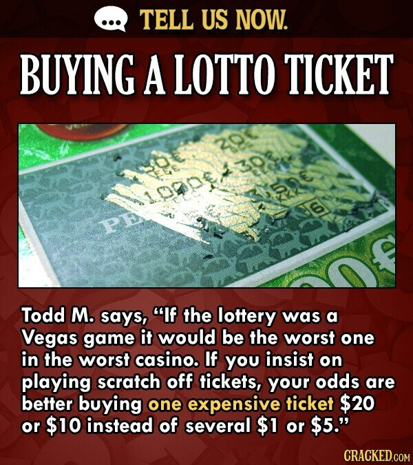 TELL US NOW. BUYING A LOTTO TICKET PE Todd M. says, If the lottery was a Vegas game it would be the worst one in the worst casino. If You insist on p