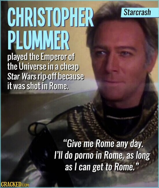 CHRISTOPHER Starcrash PLUMMER played the Emperor of the Universe in a cheap Star Wars rip-off because it was shot in Rome. Give me Rome any day. I'll do porno in Rome, as long as I can get to Rome.