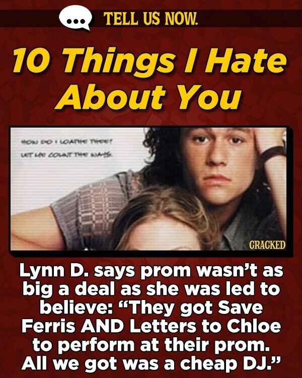 TELL US NOW. 10 Things I Hate About You too Io Y LOATHEE Te LAT he LOAIT Te AAHe CRACKED Lynn D. says prom wasn't as big a deal as she was led to believe: They got Save Ferris AND Letters to Chloe to perform at their prom. All we