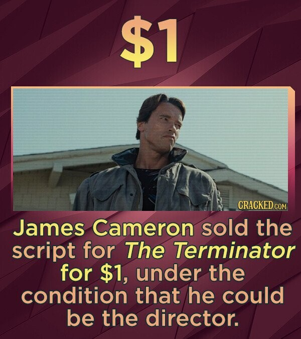 $1 CRACKED CO James Cameron sold the script for The Terminator for $1, under the condition that he could be the director.
