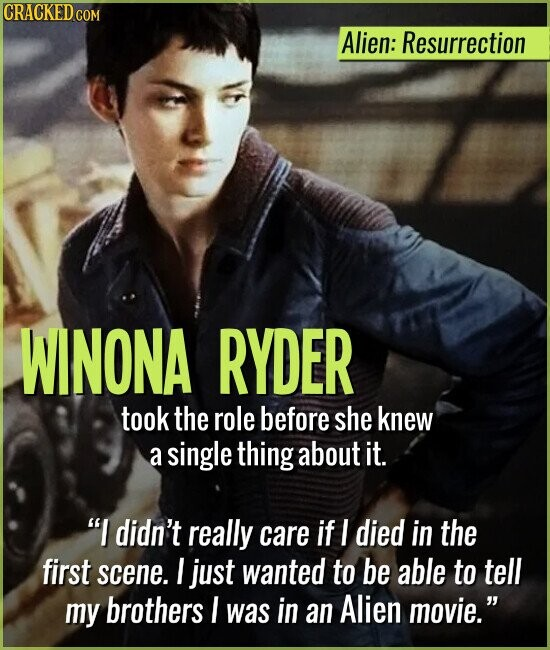 Alien: Resurrection WINONA RYDER took the role before she knew a single thing about it. I didn't really care if I died in the first scene. I just wanted to be able to tell my brothers I was in an Alien movie.