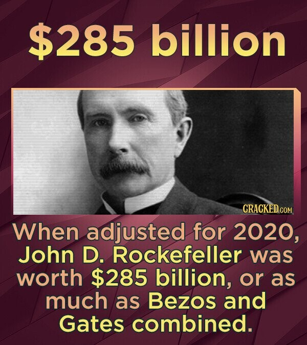 $285 billion CRACKED COM When adjusted for 2020, John D. Rockefeller was worth $285 billion, or as much as Bezos and Gates combined.