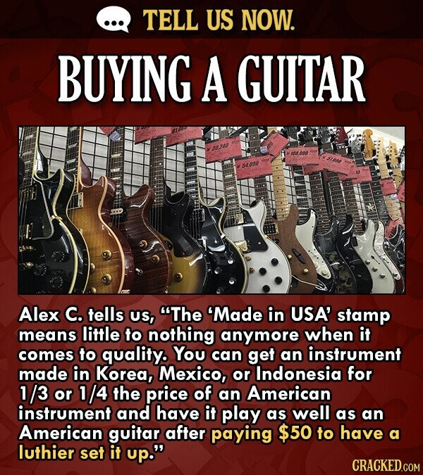 TELL US NOW. BUYING A GUITAR 2u00 5000 Alex C. tells US, The 'Made in USA' stamp means little to nothing anymore when it comes to quality. You can ge