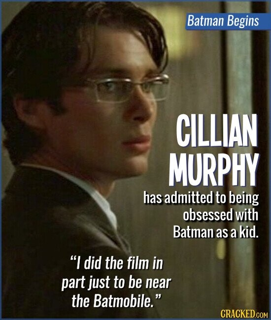 Batman Begins CILLIAN MURPHY has admitted to being obsessed with Batman as a kid. I did the film in part just to be near the Batmobile.