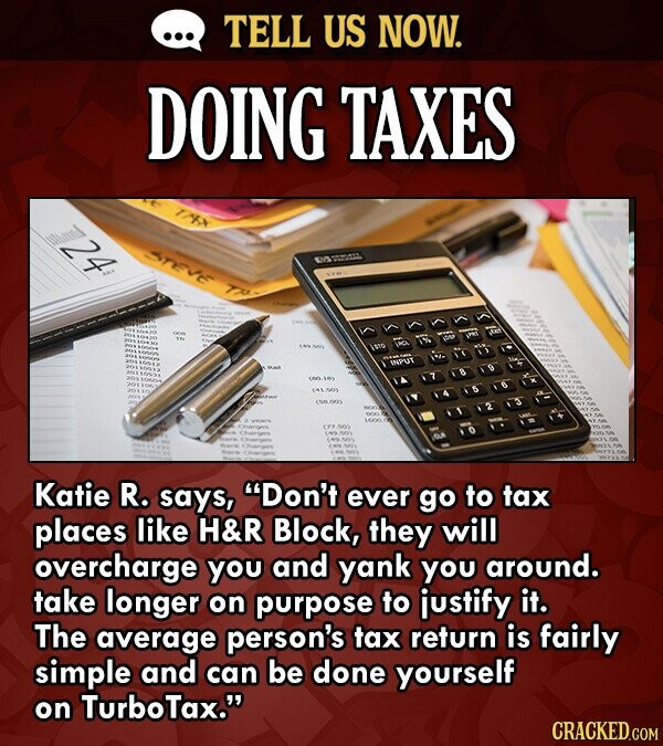 TELL US NOW. DOING TAXES 24 TVE I5t0 INPU 10 Katie R. says, Don't ever go to tax places like H&R Block, they will overcharge you and yank you around.