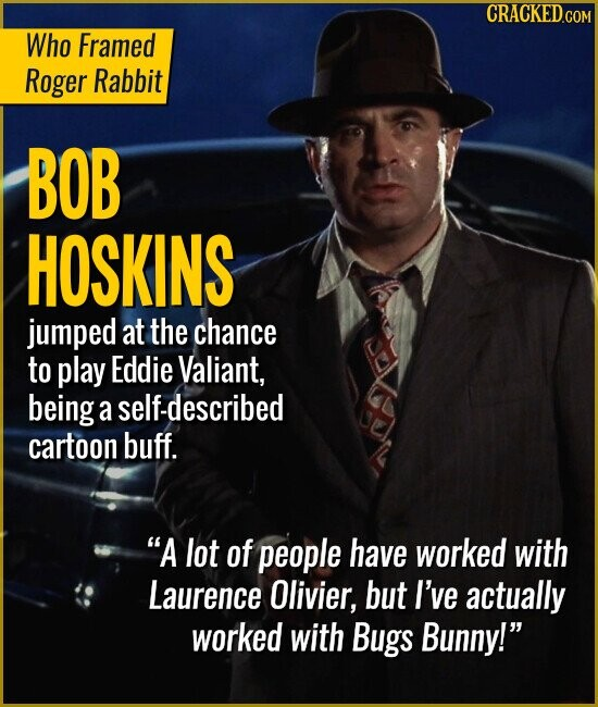 Who Framed Roger Rabbit BOB HOSKINS jumped at the chance to play Eddie Valiant, being a self-described cartoon buff. A lot of people have worked with Laurence Olivier, but I've actually worked with Bugs Bunny!