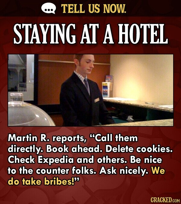 TELL US NOW. STAYING AT A HOTEL Martin R. reports, Call them directly. Book ahead. Delete cookies. Check Expedia and others. Be nice to the counter f