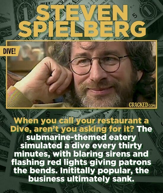 STEVEN 5 ISPIELBERG DIVE! CRACKED.COM When you call your restaurant a Dive, aren't you asking for it? The submarine-the eatery simulated a dive every thirty minutes, with blaring sirens and flashing red lights giving patrons the bends. Inititally popular, the business ultimately sank.