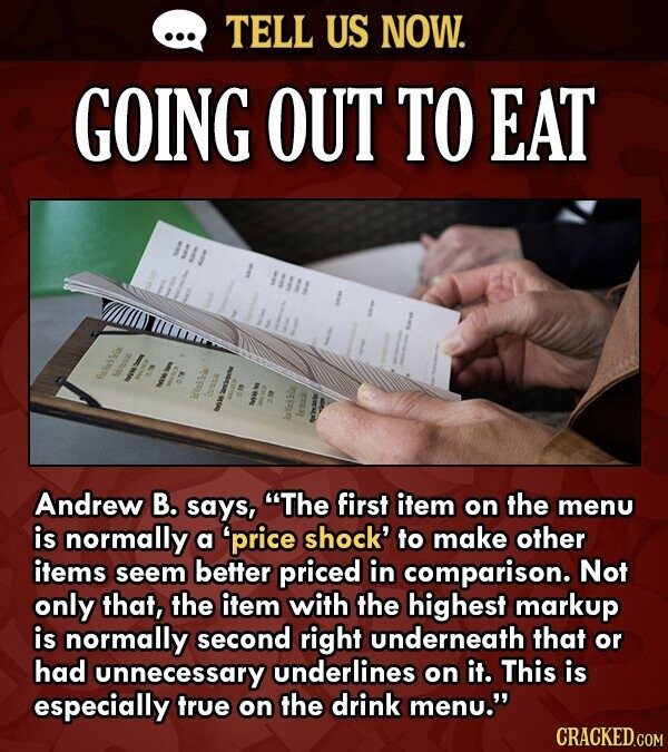 TELL US NOW. GOING OUT TO EAT WAr Andrew B. says, The first item on the menu is normally a price shock' to make other items seem better priced in co