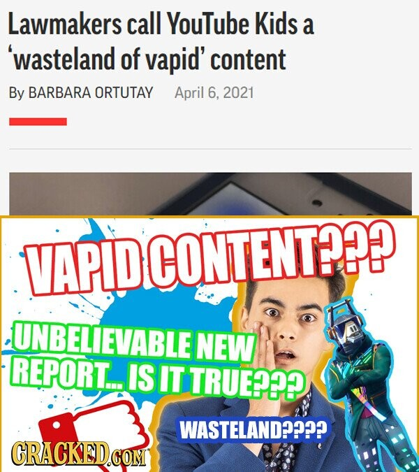 Lawmakers call YouTube Kids a 'wasteland of vapid' content By BARBARA ORTUTAY April 6, 2021 .VAPIDCONTENT?? UNBELIEVABLE NEW REPORT.. Is IT TRUE??? WASTELAND???? CRACKED.e COM
