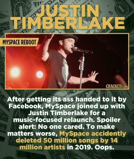 JUSTIN 5 TIMBERLAKE MYSPACE REBOOT CRACKED.COM After getting its ass handed to it by Facebook, MySpace joined up with Justin Timberlake for a music-focused relaunch. Spoiler alert: No one cared. To make matters worse, Space accidently deleted 50 million songs by 14 million artists in 2019. Oops.
