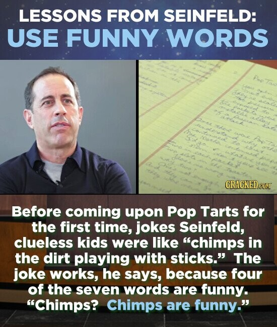 LESSONS FROM SEINFELD: USE FUNNY WORDS KEYy e ene alne Intr aou CRACKED Before coming upon Pop Tarts for the first time, jokes Seinfeld, clueless kids were like chimps in the dirt playing with sticks. The joke works, he says, because four of the seven words are funny. Chimps? Chimps
