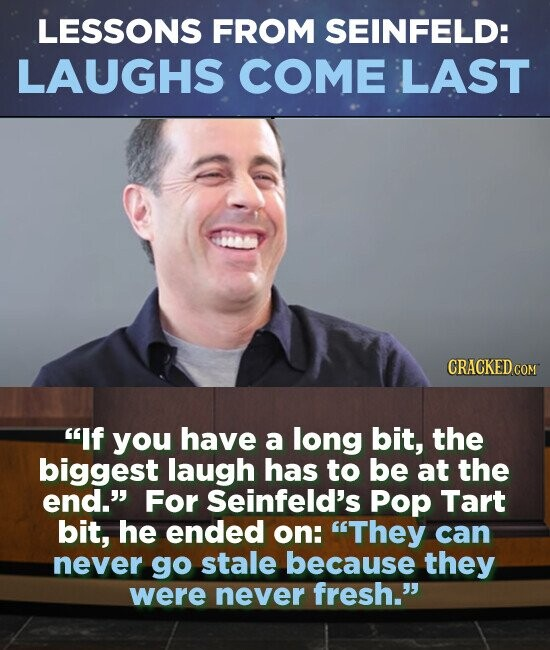 LESSONS FROM SEINFELD: LAUGHS COME LAST CRACKED CON If you have a long bit, the biggest laugh has to be at the end. For Seinfeld's Pop Tart bit, he ended on: They can never go stale because they were never fresh.