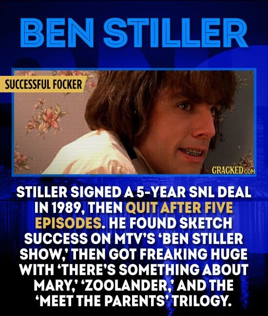 BEN STILLER SUCCESSFUL FOCKER STILLER SIGNED A 5-YEAR SNL DEAL IN 1989, THEN QUIT AFTER FIVE EPISODES. HE FOUND SKETCH SUCCESS ON MTV'S 'BEN STILLER SHOW,' THEN GOT FREAKING HUGE WITH 'THERE'S SOMETHING ABOUT MARY,' 'ZOOLANDER,' AND THE 'MEET THE PARENTS' TRILOGY.