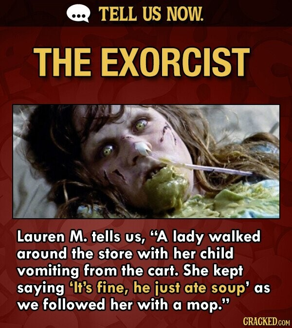 TELL US NOW. THE EXORCIST Lauren M. tells US, A lady walked around the store with her child vomiting from the cart. She kept saying lt's fine, he ju