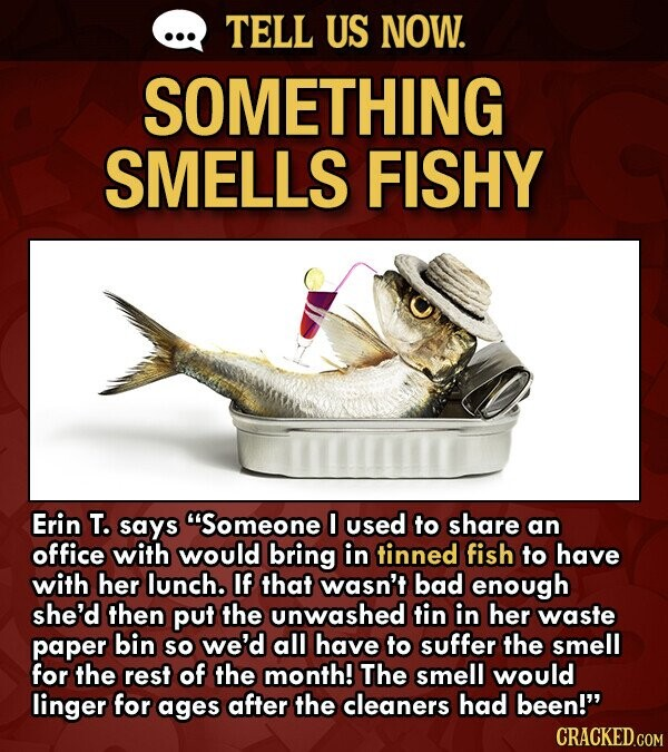 TELL US NOW. SOMETHING SMELLS FISHY Erin T. says Someone 0 used to share an office with would bring in tinned fish to have with her lunch. If that wasn't bad enough she'd then put the unwashed tin in her waste paper bin so we'd all have to suffer the