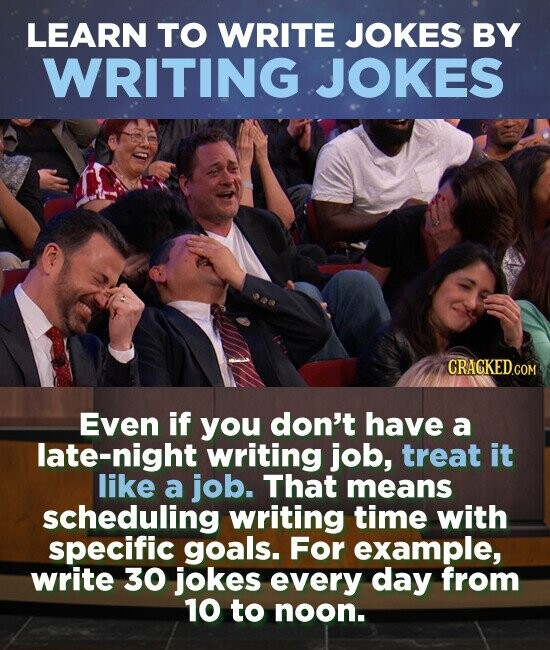 LEARN TO WRITE JOKES BY WRITING JOKES Even if you don't have a late-night writing job, treat it like a job. That means scheduling writing time with specific goals. For example, write 30 jokes every day from 10 to noon.