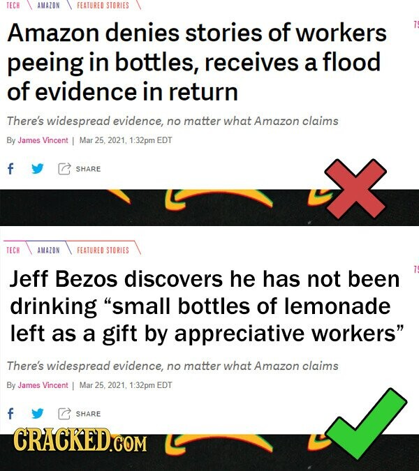 TECH AMAZON FEATURED STORIES Amazon denies stories of workers peeing in bottles, receives a flood of evidence in return There's widespread evidence, no matter what Amazon claims By James Vincent Mar 25. 2021, 1:32pm EDT f SHARE TECH AMAZON FEATURED STORIES Jeff Bezos discovers he has not been drinking small