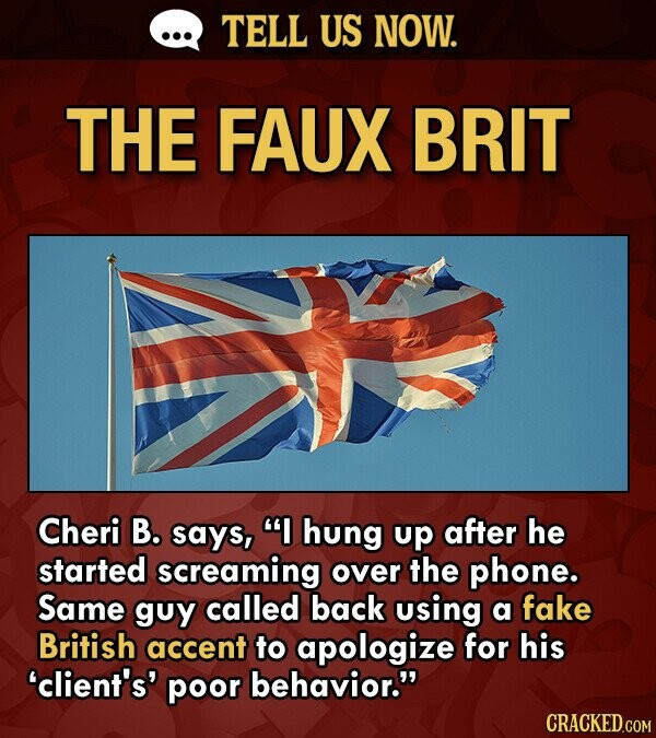 TELL US NOW. THE FAUX BRIT Cheri B. says, I hung up after he started screaming over the phone. Same guy called back using a fake British accent to ap