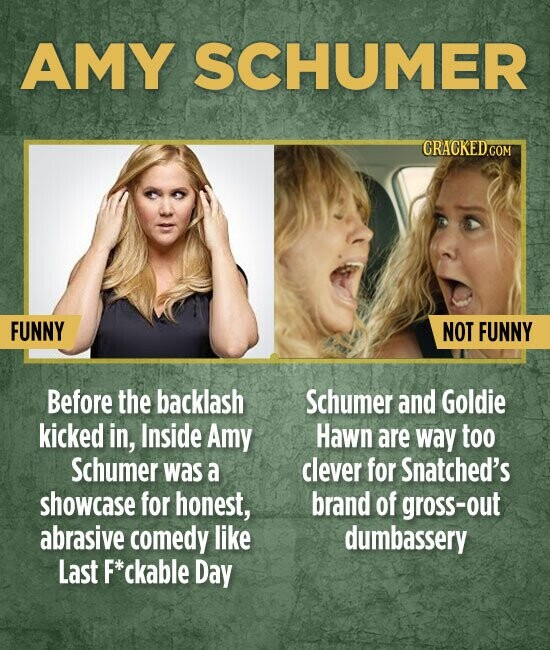 AMY SCHUMER FUNNY NOT FUNNY Before the backlash Schumer and Goldie kicked in, Inside Amy Hawn are way too Schumer waS a clever for Snatched's showcase for honest, brand of gross-out abrasive comedy like dumbassery Last F*ckable Day