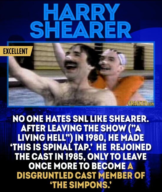 HARRY SHEARER EXCELLENT NO ONE HATES SNL LIKE SHEARER. AFTER LEAVING THE SHOW (A LIVING HELL) IN 1980, HE MADE 'THIS IS SPINAL TAP.' HE REJOINED THE CAST IN 1985, ONLY TO LEAVE ONCE MORE TO BECOME A DISGRUNTLED CAST MEMBER OF 'THE SIMPONS.'