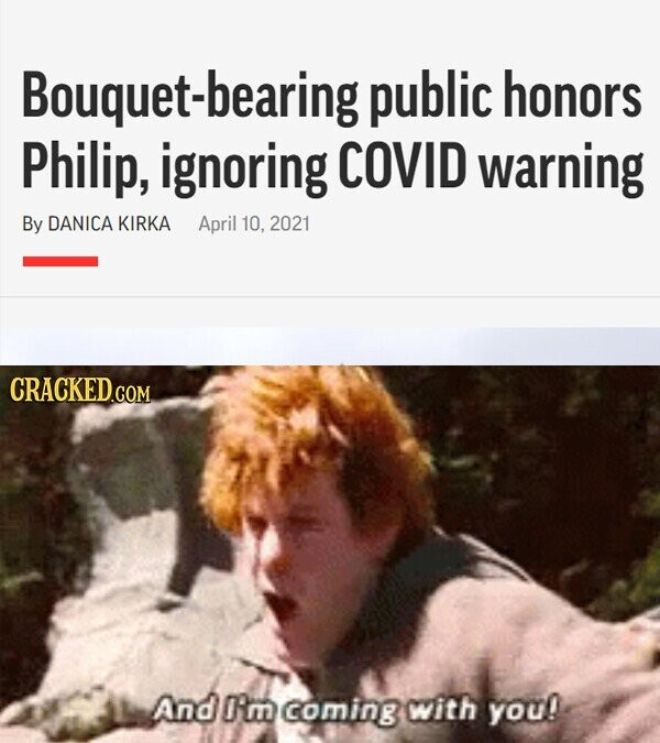 Bouquet-bearing public honors Philip, ignoring COVID warning By DANICA KIRKA April 10. 2021 CRACKED.COM And I'm coming with you!