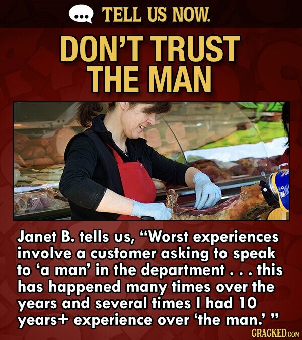 TELL US NOW. DON'T TRUST THE MAN Janet B. tells US, Worst experiences involve a customer asking to speak to 'a man' in the department .. this has hap