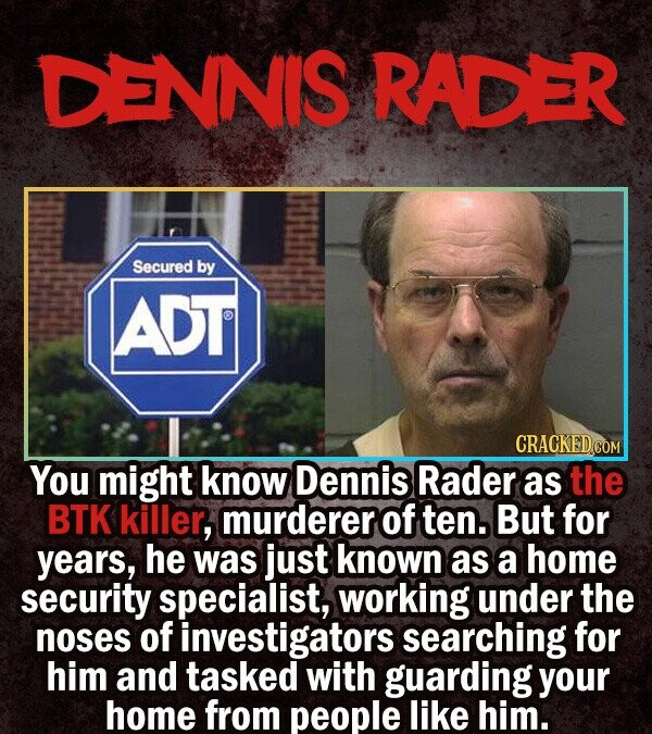 DENNIS RADER Secured by ADT You might know Dennis Rader as the BTK killer, murderer Of ten. But for years, he was just known as a home security specia