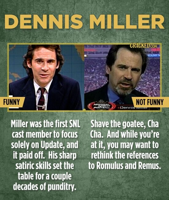 DENNIS MILLER SETEEY FUNNY NOT FUNNY Dennis Miller was the first SNL Shave the goatee, Cha cast member to focus Cha. And while you're solely on Update, and at it, you may want to it paid off. His sharp rethink the references satiric skills set the to Romulus and