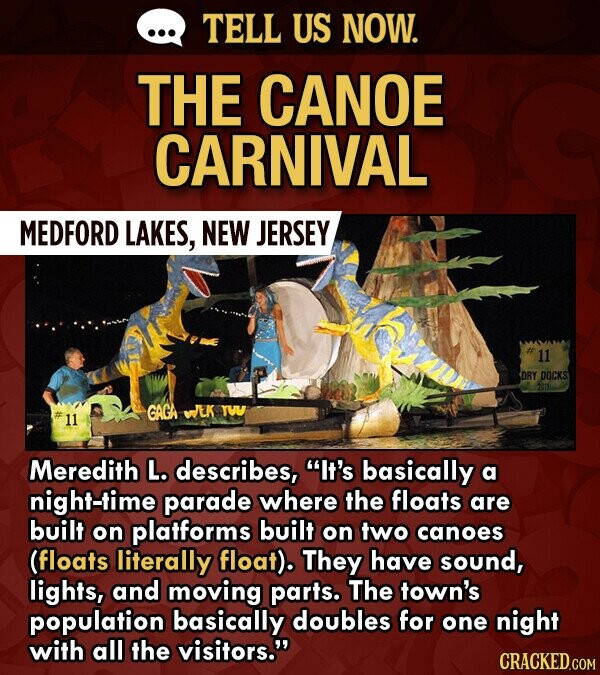 TELL US NOW. THE CANOE CARNIVAL MEDFORD LAKES, NEW JERSEY 11 DRY DOCKS 2011 GAGA WEK TW 11 Meredith L. describes, It's basically a ht-time parade where the floats are built on platforms built on two canoes (floats literally float). They have sound, lights, and moving parts. The town's population