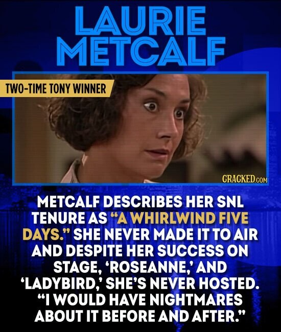 LAURIE METCALF TWO-TIME TONY WINNER CRACKED.COM METCALF DESCRIBES HER SNL TENURE AS A WHIRLWIND FIVE DAYS. SHE NEVER MADE IT TO AIR AND DESPITE HER SUCCESS ON STAGE, 'ROSEANNE,' AND 'LADYBIRD,' SHE'S NEVER HOSTED. I WOULD HAVE NIGHTMARES ABOUT IT BEFORE AND AFTER.
