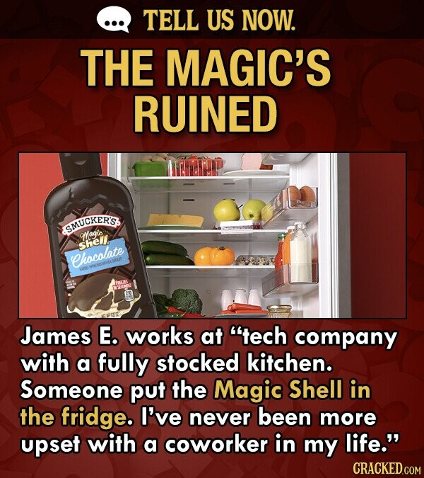 TELL US NOW. THE MAGIC'S RUINED SMUCKER'S Wagic shell Chocolate James E. works at tech company with a fully stocked kitchen. Someone put the Magic Shell in the fridge. I've never been more upset with a coworker in my life.