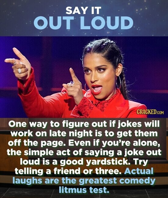 SAY IT OUT LOUD One way to figure out if jokes will work on late night is to get them off the page. Even if you're alone, the simple act of saying a joke out loud is a good yardstick. Try telling a friend or three. Actual laughs are