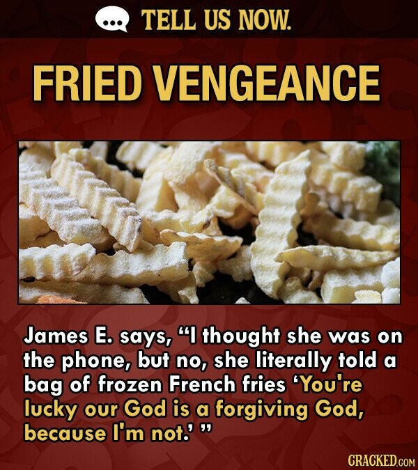 TELL US NOW. FRIED VENGEANCE James E. says, I thought she was on the phone, but no, she literally told a bag of frozen French fries You're lucky our