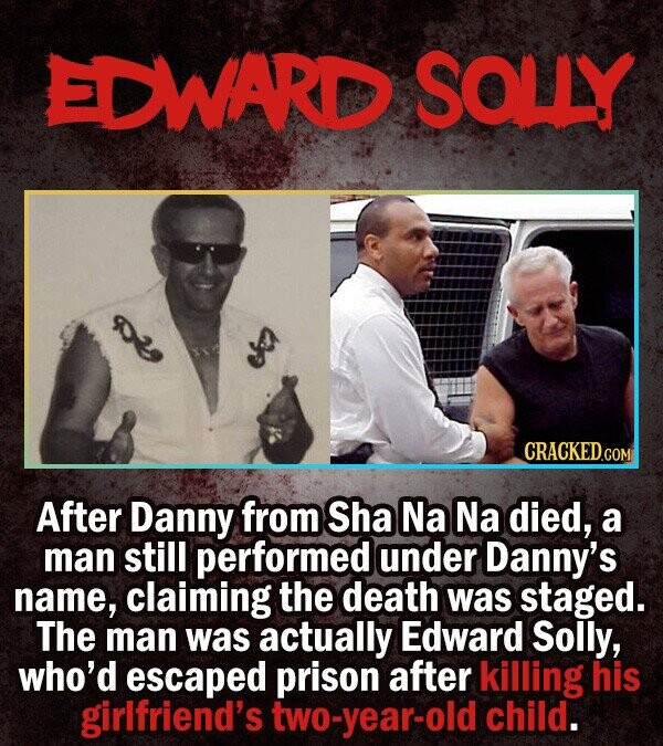 EDWARD SOLLY o2 CRACKEDo After Danny from Sha Na Na died, a man still performed under Danny's name, claiming the death was staged. The man was actuall