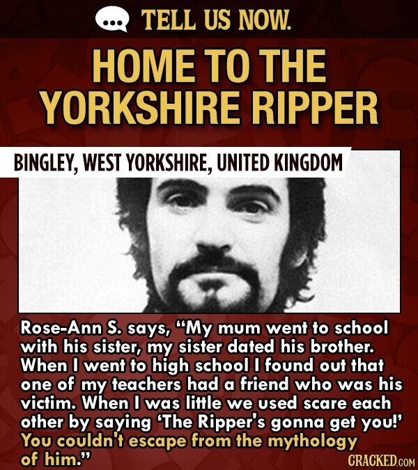 TELL US NOW. HOME TO THE YORKSHIRE RIPPER BINGLEY, WEST YORKSHIRE, UNITED KINGDOM Rose-Ann S. says, My mum went to school with his sister, my sister dated his brother. When I went to high school I found out that one of my teachers had a friend who was his victim.