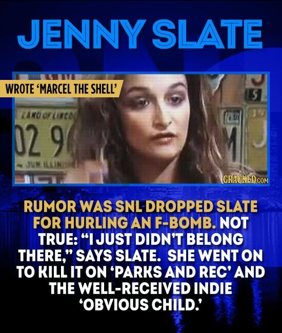JENNY SLATE WROTE 'MARCEL THE SHELL' S TARDOFECO 02 9 WNILLINI CRAGKEDCOM RUMOR WAS SNL DROPPED SLATE FOR HURLING AN F-BOMB. NOT TRUE: I JUST DIDN'T BELONG THERE, SAYS SLATE. SHE WENT ON TO KILL IT ON 'PARKS AND REC' AND THE WELL-RECEIVED INDIE 'OBVIOUS CHILD.'