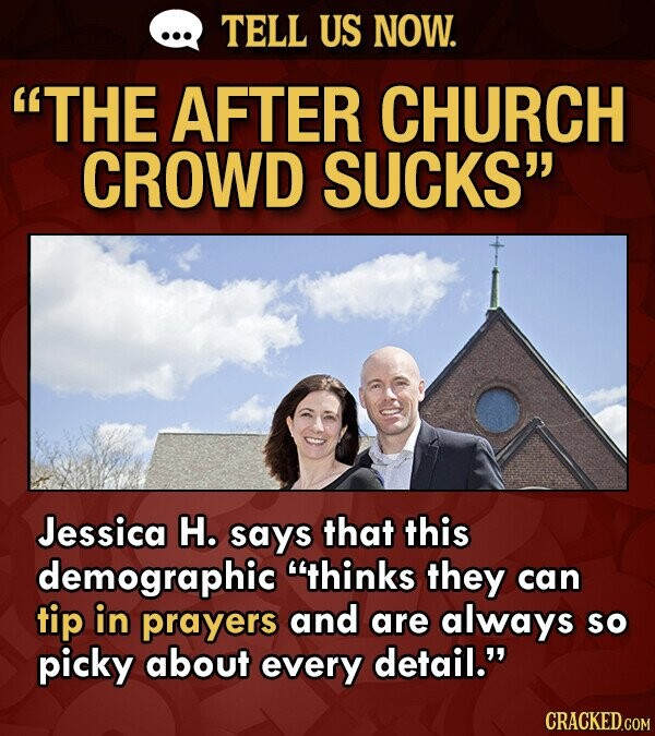 TELL US NOW. THE AFTER CHURCH CROWD SUCKS Jessica H. says that this demographic thinks they can tip in prayers and are always so picky about every
