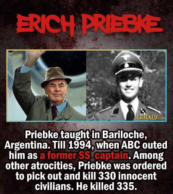 ERICH PREBKE CRACKED cO Priebke taught in Bariloche, Argentina. Till 1994, when ABC outed him as a former SS captain.Among other atrocities, Priebke w