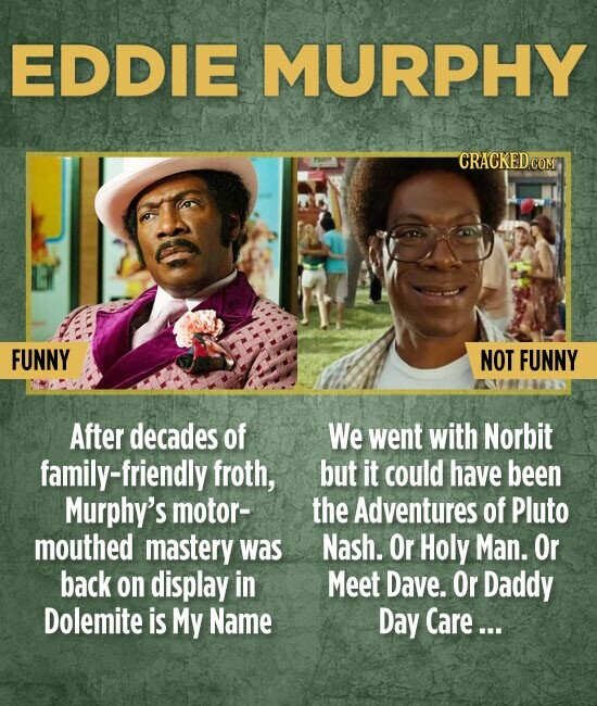 EDDIE MURPHY FUNNY NOT FUNNY After decades of We went with Norbit family-friendly froth, but it could have been Murphy's motor- the Adventures of Pluto mouthed mastery WaS Nash. Or Holy Man. Or back on display in Meet Dave. Or Daddy Dolemite is My Name Day Care...