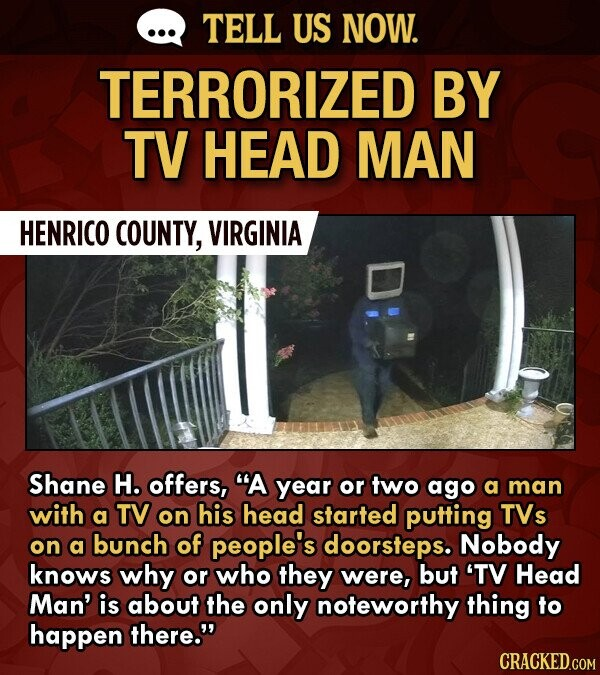 TELL US NOW. TERRORIZED BY TV HEAD MAN HENRICO COUNTY, VIRGINIA Shane H. offers, A year or two ago a man with a TV on his head started putting TVs on a bunch of people's doorsteps. Nobody knows why or who they were, but 'TV Head Man' is about the