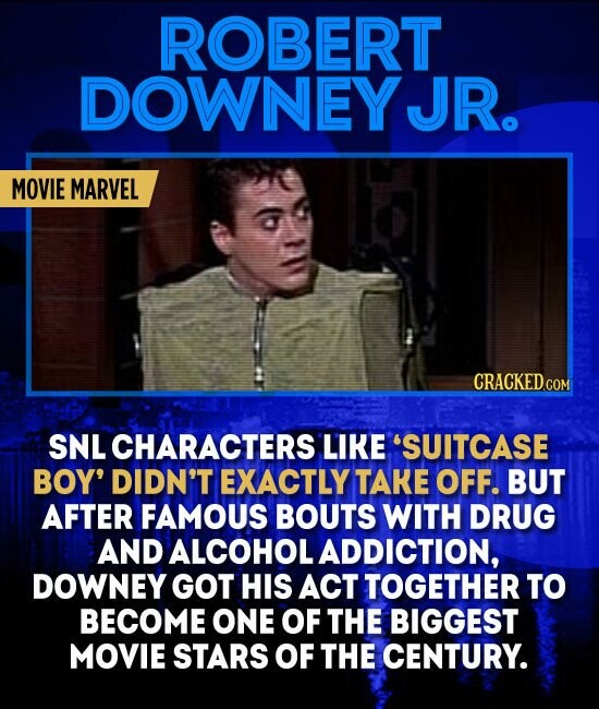ROBERT DOWNEYJR. MOVIE MARVEL CRACKED.COM SNL CHARACTERS LIKE 'SUITCASE BOY' DIDN'T EXACTLY TAKE OFF. BUT AFTER FAMOUS BOUTS WITH DRUG AND ALCOHOL ADDICTION, DOWNEY GOT HIS ACT TOGETHER TO BECOME ONE OF THE BIGGEST MOVIE STARS OF THE CENTURY.