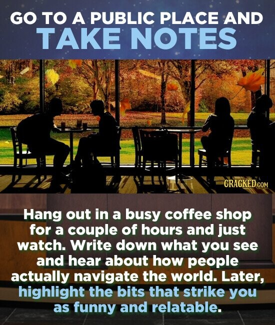 GO TO A PUBLIC PLACE AND TAKE NOTES CRACKEDCO Hang out in a busy coffee shop for a couple of hours and just watch. Write down what you see and hear about how people actually navigate the world. Later, highlight the bits that strike you as funny and relatable.