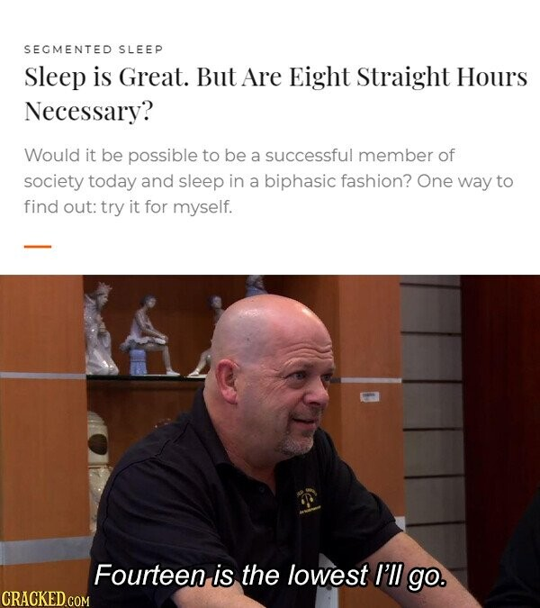SEGMENTED SLEEP Sleep is Great. But Are Eight Straight Hours Necessary? Would it be possible to be a successful member of society today and sleep in a biphasic fashion? One way to find out: try it for myself. Fourteen is the lowest I'll go. CRACKED GOM
