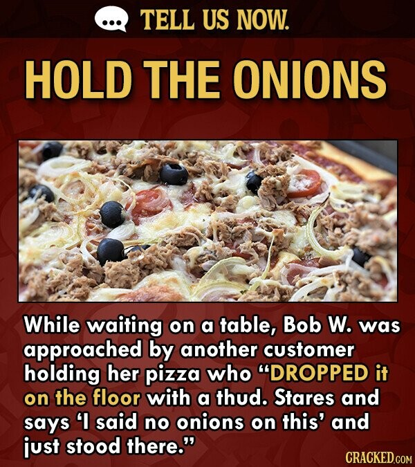 TELL US NOW. HOLD THE ONIONS While waiting on a table, Bob W. was approached by another customer holding her pizza who DROPPED it on the floor with a