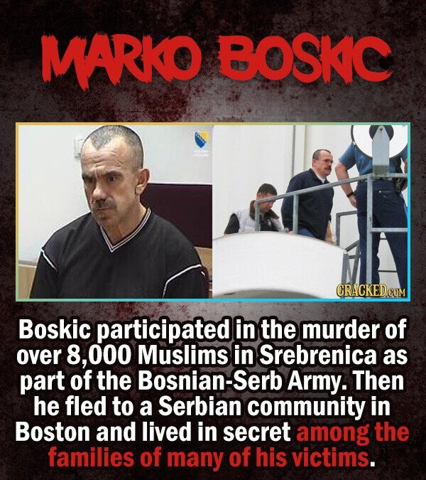 MARKO BOSKC Boskic participated in the murder of over 8, O00 Muslims in Srebrenica as part of the Bosnian-Serb Army. Then he fled to a Serbian communi