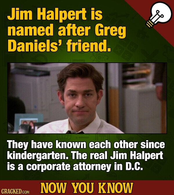 Jim Halpert is named after Greg Daniels' friend. They have known each other since kindergarten. The real Jim Halpert is a corporate attorney in D.C. N