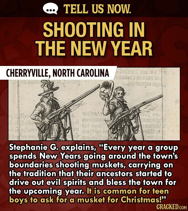 TELL US NOW. SHOOTING IN THE NEW YEAR CHERRYVILLE, NORTH CAROLINA I O02e de mdon Stephanie G. explains, Every year a group spends New Years going around the town's boundaries shooting muskets, carrying on the tradition that their ancestors started to drive out evil spirits and bless the town for