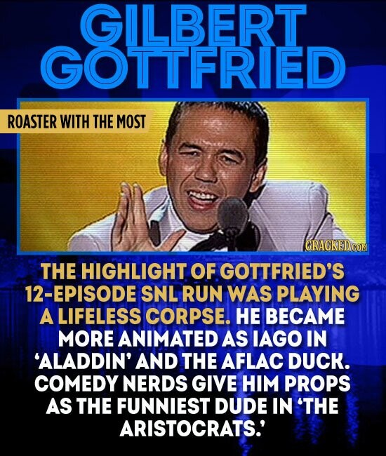 GILBERT GOTTFRIED ROASTER WITH THE MOST GRAGKEDCOM THE HIGHLIGHT OF GOTTFRIED'S 12-EPISODE SNL RUN WAS PLAYING A LIFELESS CORPSE. HE BECAME MORE ANIMATED AS IAGO IN 'ALADDIN' AND THE AFLAC DUCK. COMEDY NERDS GIVE HIM PROPS AS THE FUNNIEST DUDE IN 'THE ARISTOCRATS.'
